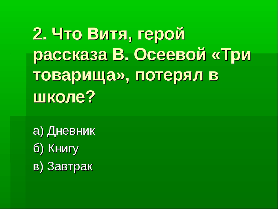 2. Что Витя, герой рассказа В. Осеевой «Три товарища», потерял в школе? а) Дн...