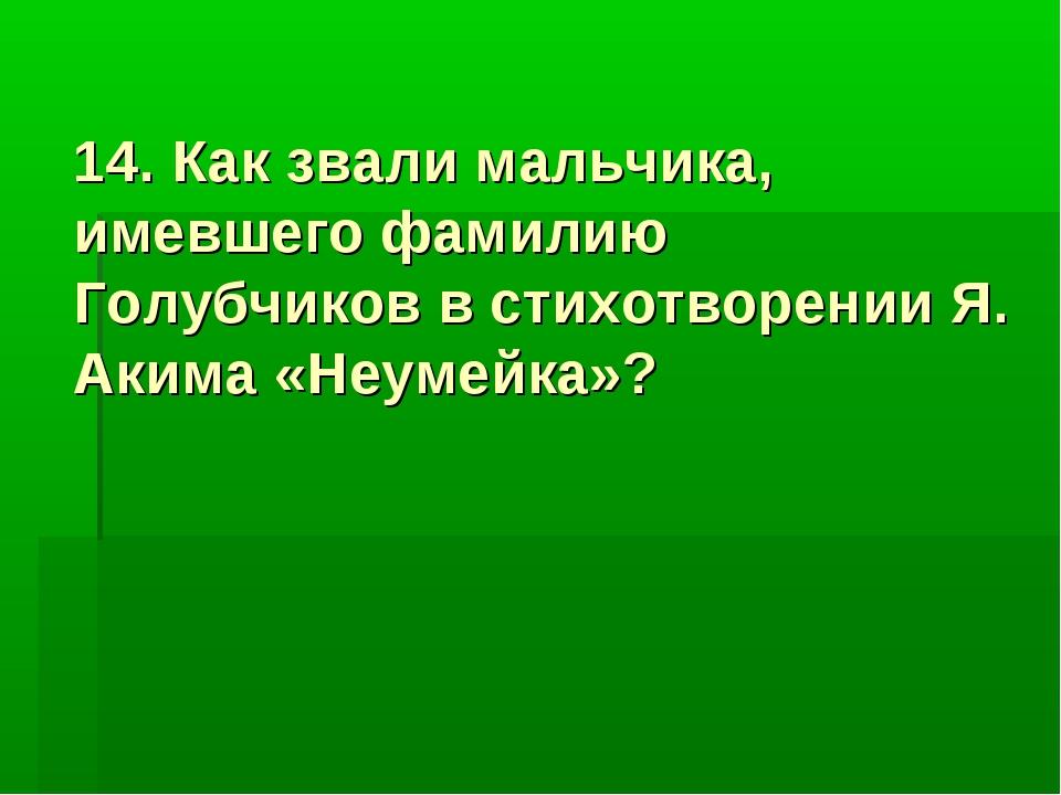 14. Как звали мальчика, имевшего фамилию Голубчиков в стихотворении Я. Акима...
