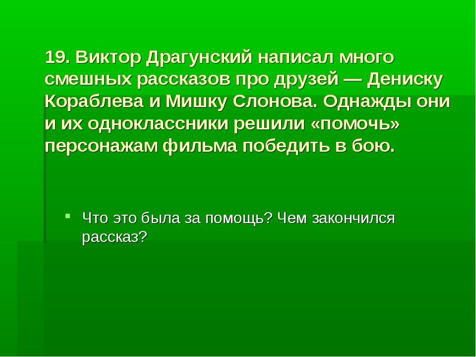 19. Виктор Драгунский написал много смешных рассказов про друзей — Дениску Ко...