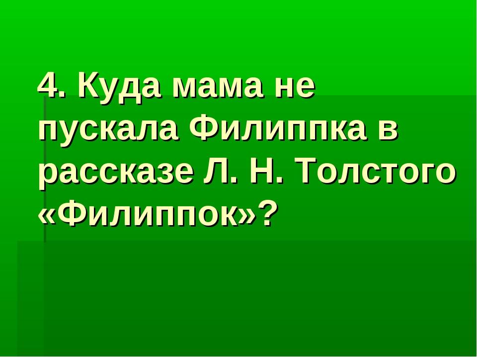 4. Куда мама не пускала Филиппка в рассказе Л. H. Толстого «Филиппок»?