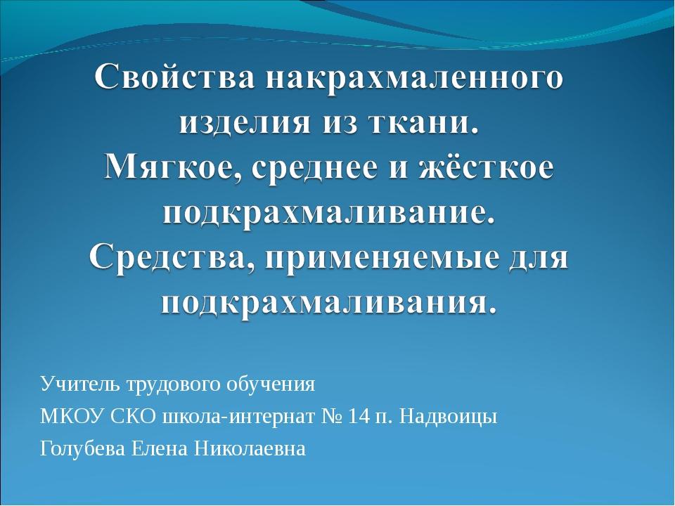 Учитель трудового обучения МКОУ СКО школа-интернат № 14 п. Надвоицы Голубева...