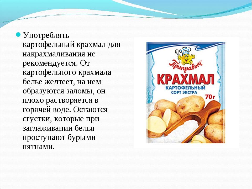 Употреблять картофельный крахмал для накрахмаливания не рекомендуется. От кар...