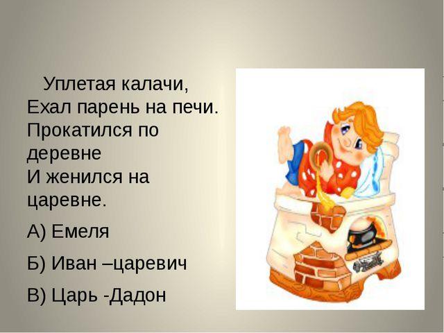 Уплетая калачи, Ехал парень на печи. Прокатился по деревне И женился на царе...