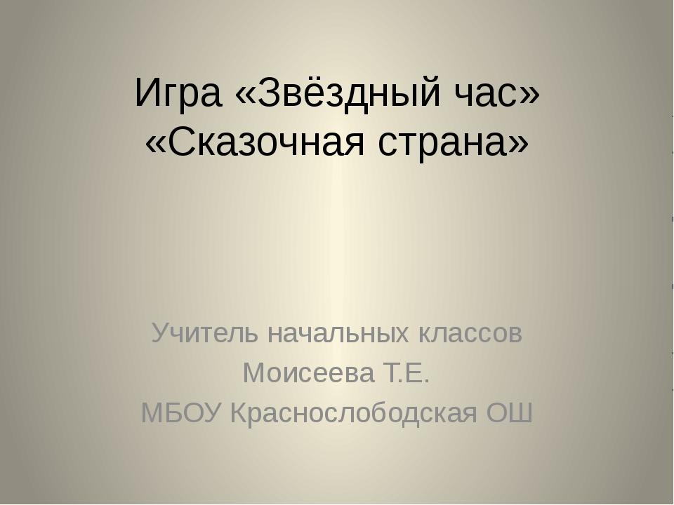 Игра «Звёздный час» «Сказочная страна» Учитель начальных классов Моисеева Т.Е...