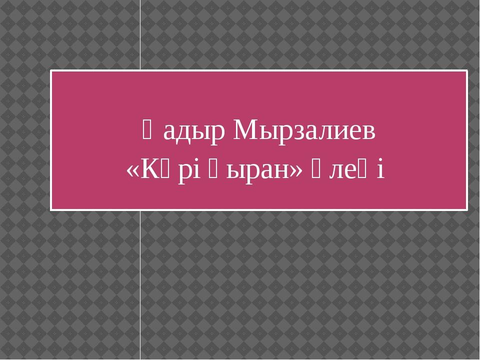 Қадыр Мырзалиев «Кәрі қыран» өлеңі