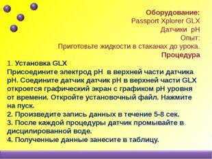 Оборудование: Passport Xplorer GLX Датчики pH Опыт: Приготовьте жидкости в с