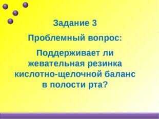 Задание 3 Проблемный вопрос: Поддерживает ли жевательная резинка кислотно-щел