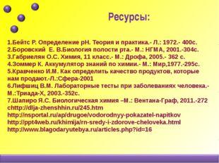 1.Бейтс Р. Определение pH. Теория и практика.- Л.: 1972.- 400с. 2.Боровский Е