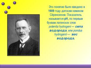 Это понятие было введено в 1909 году датским химиком Сёренсеном. Показатель