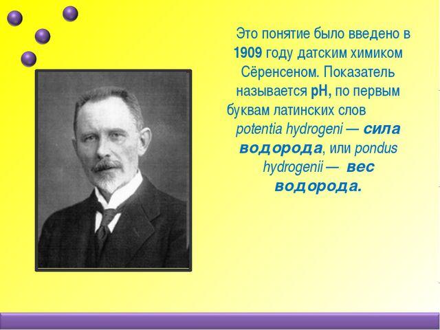 Это понятие было введено в 1909 году датским химиком Сёренсеном. Показатель...