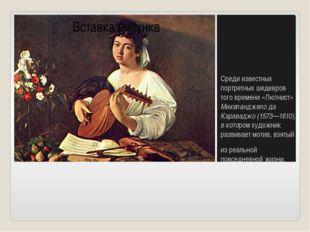 Среди известных портретных шедевров того времени «Лютнист» Микеланджело да К
