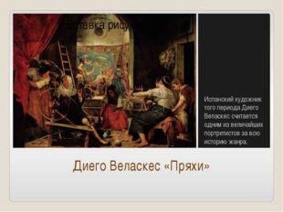 Диего Веласкес «Пряхи» Испанский художник того периода Диего Веласкес считает