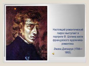 Настоящий романтический пафос выступает в портрете Ф. Шопена кисти французско