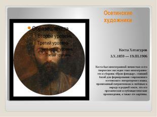 Осетинские художники Коста Хетагуров 3.X.1859 — 19.III.1906 Коста был многогр