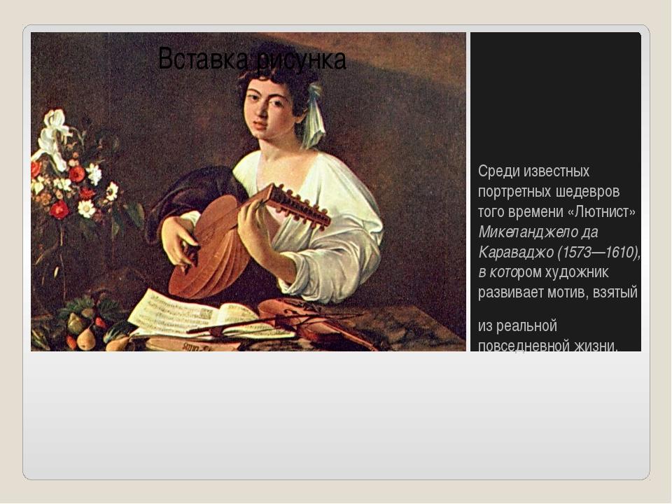 Среди известных портретных шедевров того времени «Лютнист» Микеланджело да К...