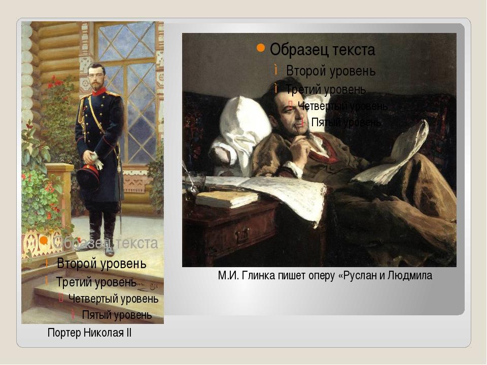 Портер Николая II М.И. Глинка пишет оперу «Руслан и Людмила