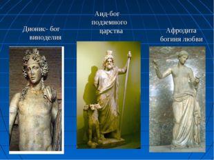 Дионис- бог виноделия Аид-бог подземного царства Афродита богиня любви