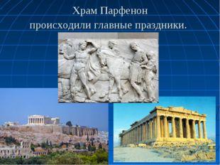 Храм Парфенон происходили главные праздники.
