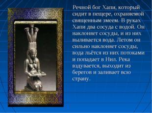 Речной бог Хапи, который сидит в пещере, охраняемой священным змеем. В руках