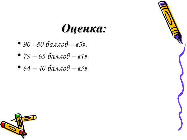 Оценка: 90 - 80 баллов – «5». 79 – 65 баллов – «4». 64 – 40 баллов – «3».