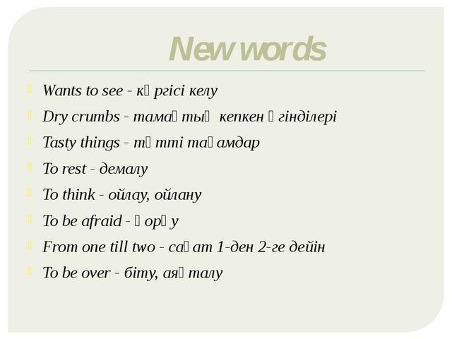 New words Wants to see - көргісі келу Dry crumbs - тамақтың кепкен үгінділері...