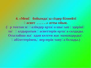 4. «Менің бойымдағы сіздер білмейті қасиет . . . . . .» атты ойын. (Әр топта