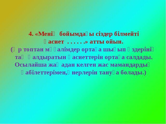 4. «Менің бойымдағы сіздер білмейті қасиет . . . . . .» атты ойын. (Әр топта...