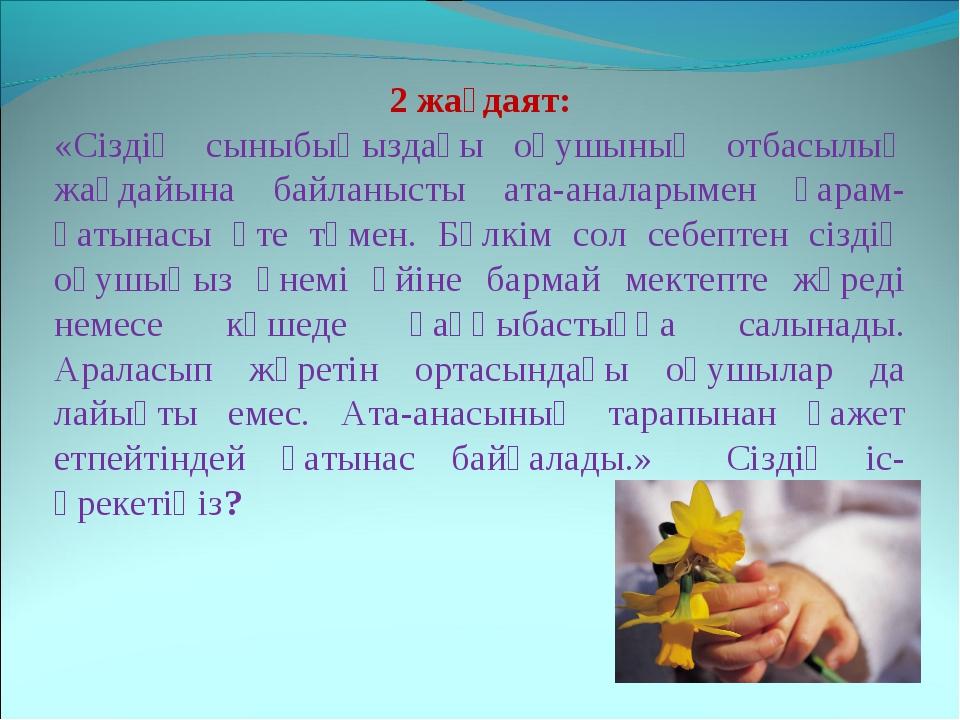 2 жағдаят: «Сіздің сыныбыңыздағы оқушының отбасылық жағдайына байланысты ата-...