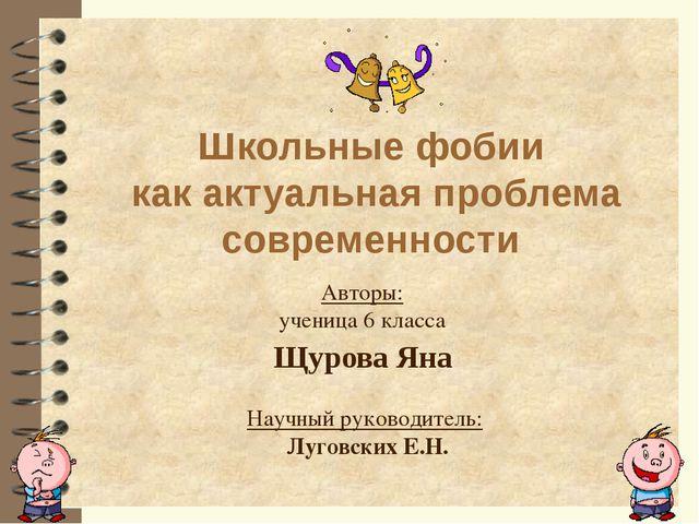 Школьные фобии как актуальная проблема современности Авторы: ученица 6 класса...