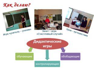 Как делаю? Игра «учитель – ученик» Зачет – игра «Счастливый случай» Урок - пу