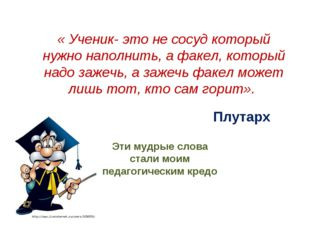 « Ученик- это не сосуд который нужно наполнить, а факел, который надо зажечь