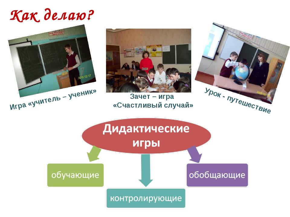 Как делаю? Игра «учитель – ученик» Зачет – игра «Счастливый случай» Урок - пу...