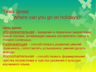 Тема урока: Where can you go on holidays? Цель урока: образовательная – введе