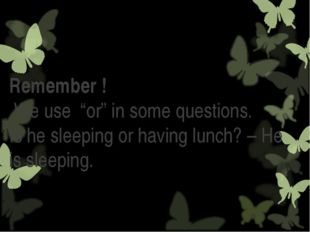 """Remember ! We use """"or"""" in some questions. Is he sleeping or having lunch? –"""