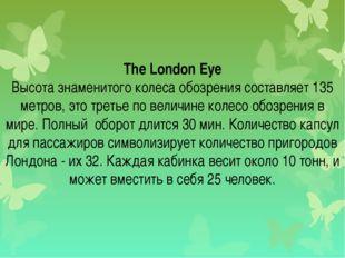 The London Eye Высота знаменитого колеса обозрения составляет 135 метров, эт