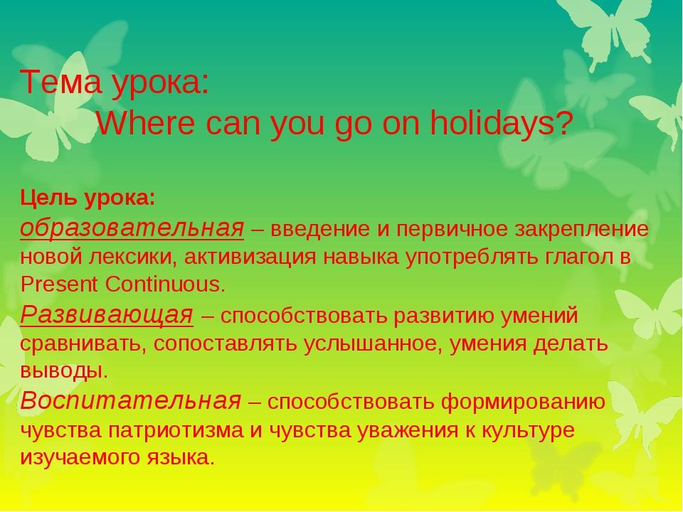 Тема урока: Where can you go on holidays? Цель урока: образовательная – введе...