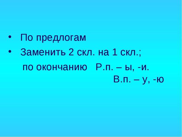 По предлогам Заменить 2 скл. на 1 скл.; по окончанию Р.п. – ы, -и.  В.п....