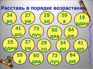Расставь в порядке возрастания. 41 шо 34 ро 73 луч 60 два 84 ше 19 один 59 а