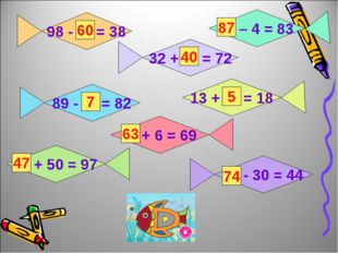 98 - … = 38 32 + … = 72 89 - … = 82 … – 4 = 83 13 + … = 18 … + 6 = 69 … + 50