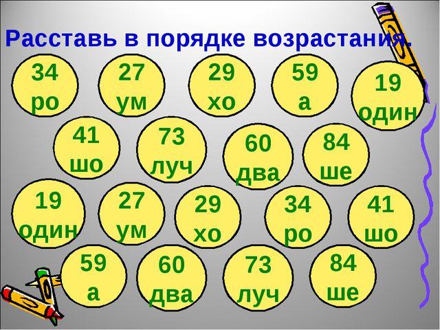 Расставь в порядке возрастания. 41 шо 34 ро 73 луч 60 два 84 ше 19 один 59 а...