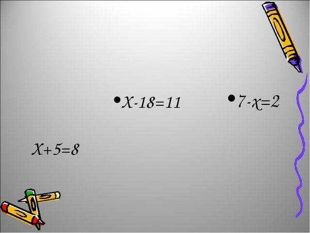 Х+5=8 Х-18=11 7-х=2
