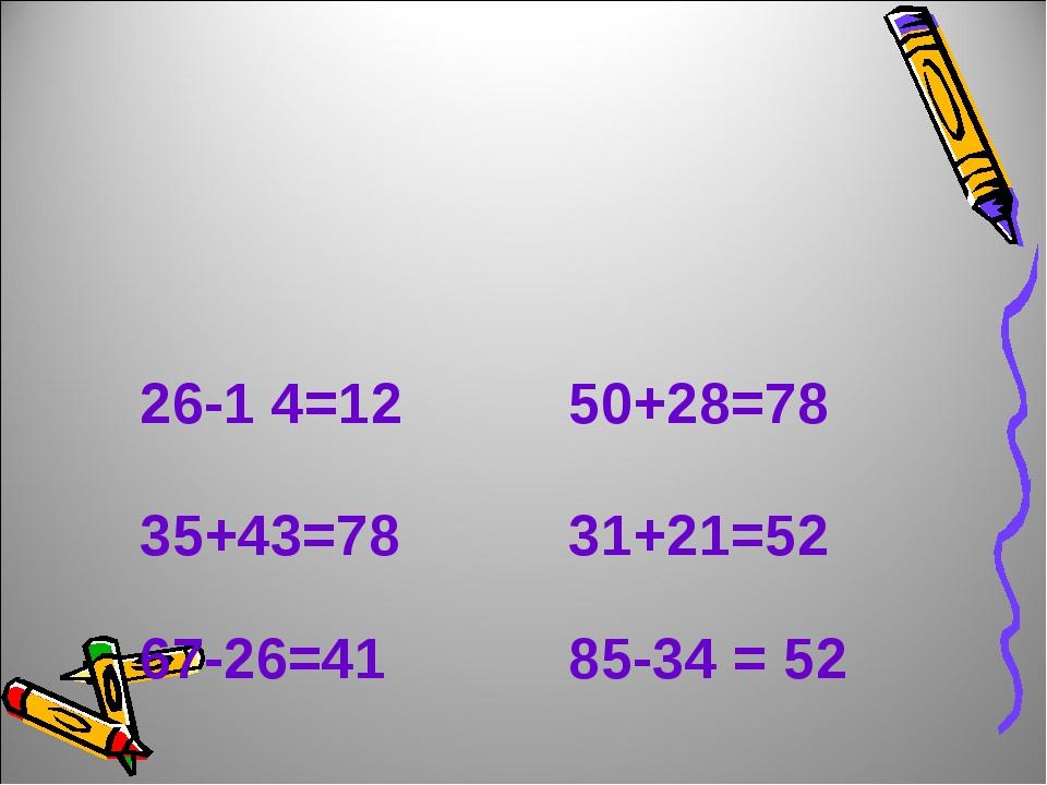 26-1 4=12 50+28=78 35+43=78 31+21=52 67-26=41 85-34 = 52