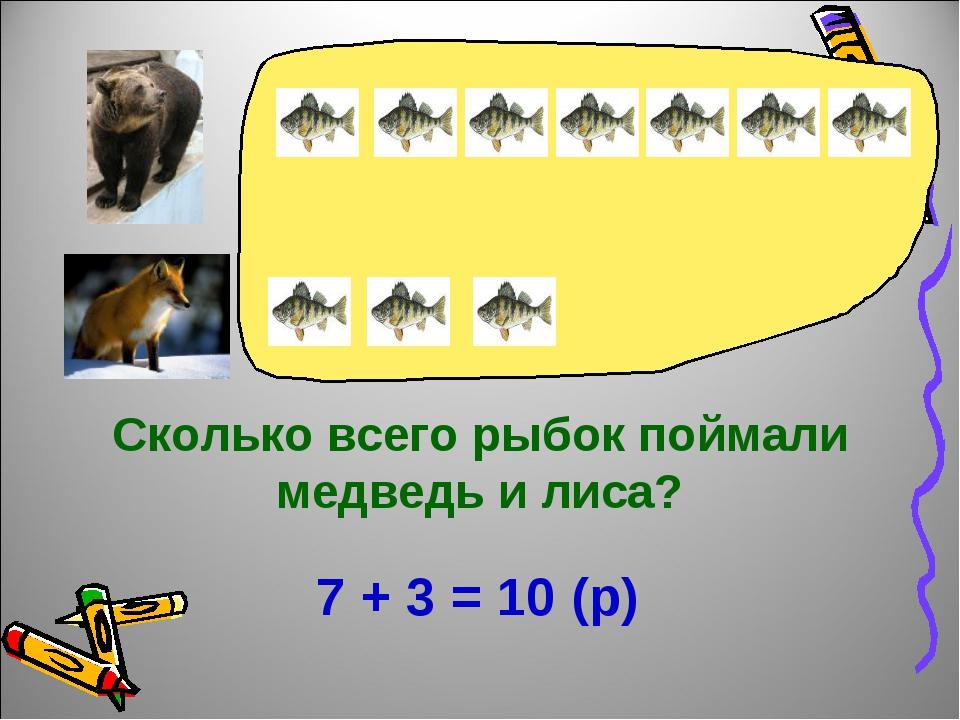 Сколько всего рыбок поймали медведь и лиса? 7 + 3 = 10 (р)