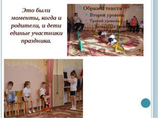 Это были моменты, когда и родители, и дети единые участники праздника.