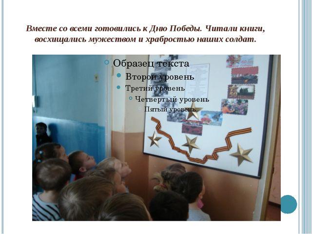 Вместе со всеми готовились к Дню Победы. Читали книги, восхищались мужеством...