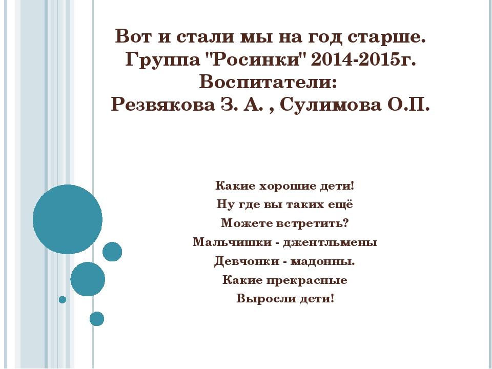 """Вот и стали мы на год старше. Группа """"Росинки"""" 2014-2015г. Воспитатели: Резвя..."""