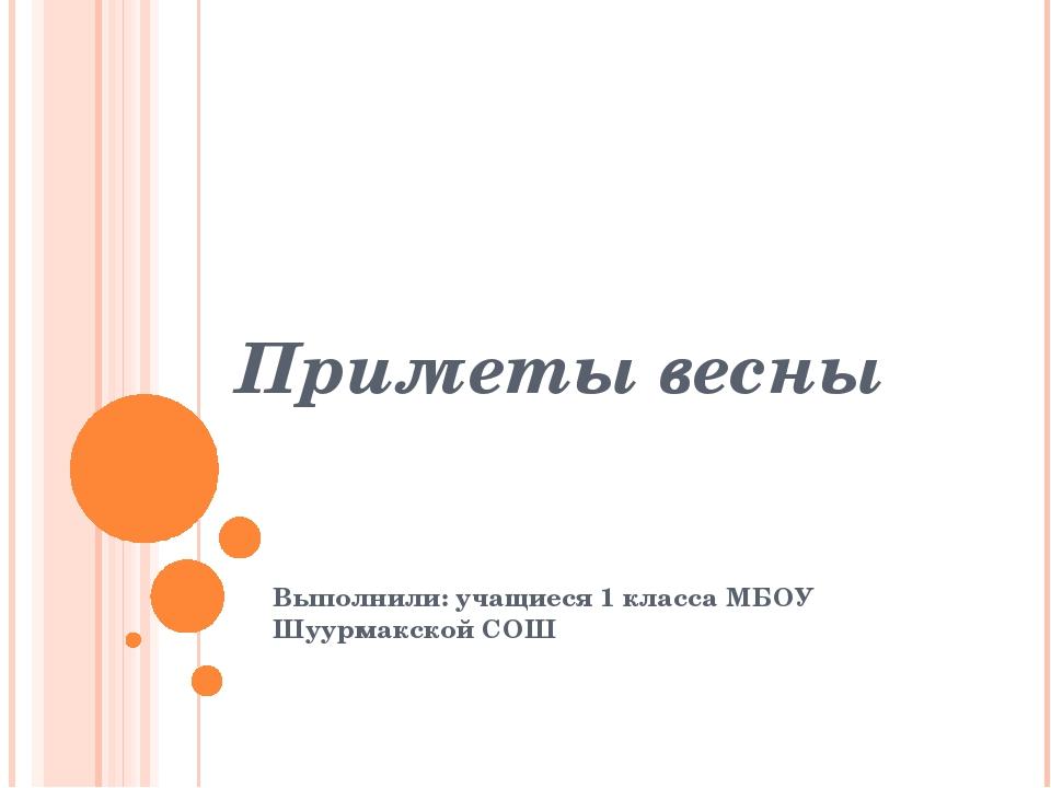Приметы весны Выполнили: учащиеся 1 класса МБОУ Шуурмакской СОШ