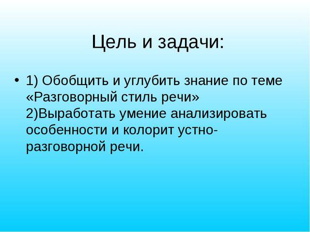 Цель и задачи: 1) Обобщить и углубить знание по теме «Разговорный стиль речи...