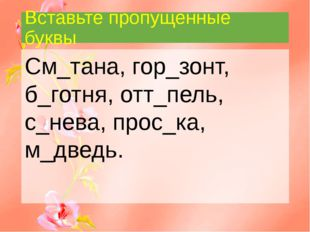 Вставьте пропущенные буквы См_тана, гор_зонт, б_готня, отт_пель, с_нева, прос