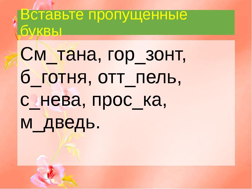 Вставьте пропущенные буквы См_тана, гор_зонт, б_готня, отт_пель, с_нева, прос...